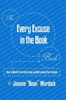 The Every Excuse in the Book Book: How to Benefit from Exercising, by Overcoming Your Excuses