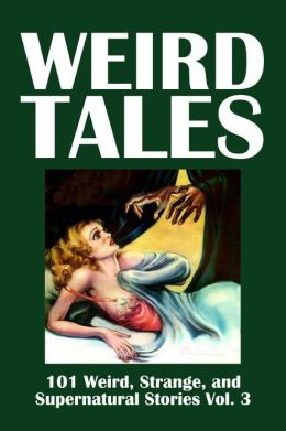 Weird Tales: 101 Weird, Strange, and Supernatural Stories Volume 3