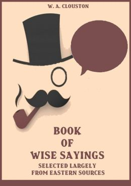 Book of Wise Sayings: Selected Largely from Eastern Sources (Illustrated)