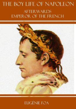 Boy Life of Napoleon : Afterwards Emperor of the French (Illustrated)