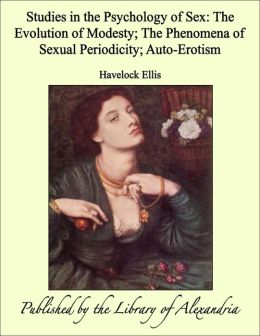 Studies in the Psychology of Sex: The Evolution of Modesty; The Phenomena of Sexual Periodicity; Auto-Erotism