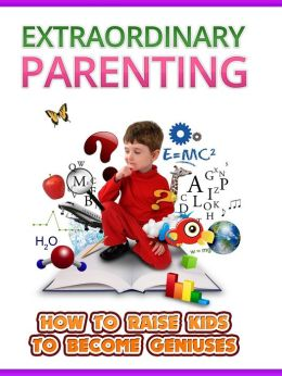 Extraordinary Parenting: How to raise kids to become Geniuses