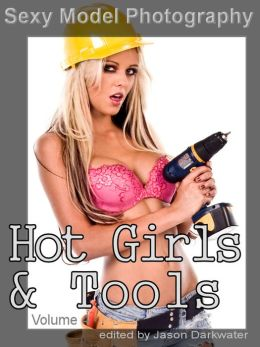 Sexy Model Photography: Hot Girls & Tools, Tool Photos & Pictures of Girls, Babes, & Women, Vol. 4