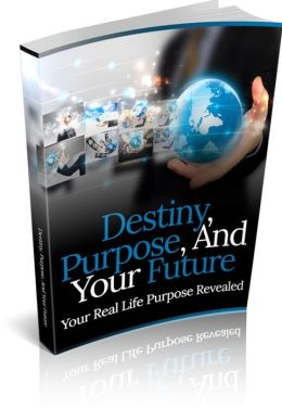 Destiny, Purpose, And Your Future - Your Real Life Purpose Revealed