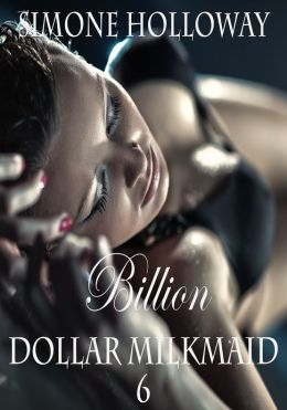 Billion Dollar Milkmaid 6: Milked By The Billionaire (Lactation Fetish, Erotic Romance)