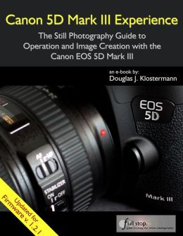 Canon 5D Mark III Experience - The Still Photography Guide