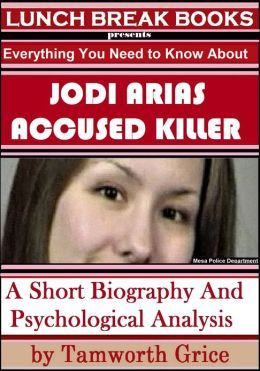 Jodi Arias, Accused Killer: A Short Biography and Psychological Analysis