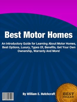 Best Motor Homes: An Introductory Guide for Learning About Motor Homes, Best Options, Luxury, Types Of, Benefits, Get Your Own Ownership, Warranty And More!