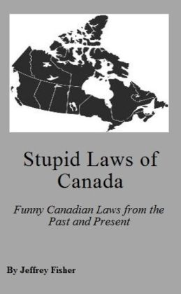 Stupid Laws of Canada: Funny Canadian Laws from the Past and Present
