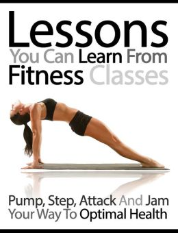 Lessons You Can Learn From Fitness Classes: Pump, Step, Attack and Jam Your Way to Optimal Health