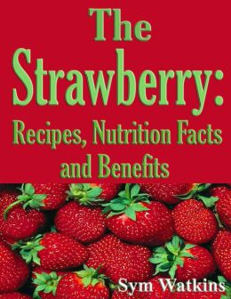 The Strawberry: Recipes, Nutrition Facts and Benefits