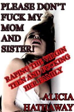 Please Don't Fuck My Mom and Sister! Raping the Virgin Teen and Fucking Her Family (Reluctant Virgin Defloration Erotica)