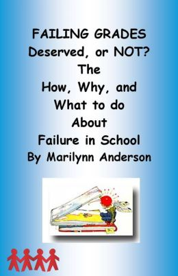 FAILING GRADES: DESERVED? Or NOT? ~~ The How, Why, and What to do About FAILURE IN SCHOOL