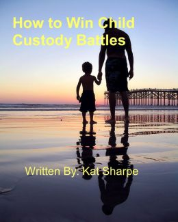 How to Win Child Custody Battles.
