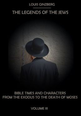 The Legends of the Jews : Bible Times and Characters from the Exodus to the Death of Moses, Volume III (Illustrated)