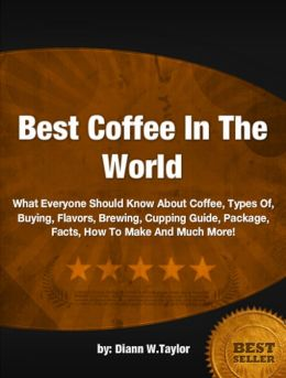 Best Coffee In The World: What Everyone Should Know About Coffee, Types Of, Buying, Flavors, Brewing, Cupping Guide, Package, Facts, How To Make And Much More!