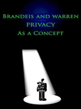 Brandeis and Warren: Privacy as a Concept