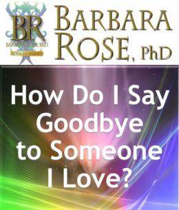 How Do I Say Goodbye to Someone I Love?