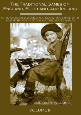 The Traditional Games of England, Scotland, and Ireland : Oats and Beans-Would You Know Together with a Memoir on the Study of Children's Games, Volume II (Illustrated)