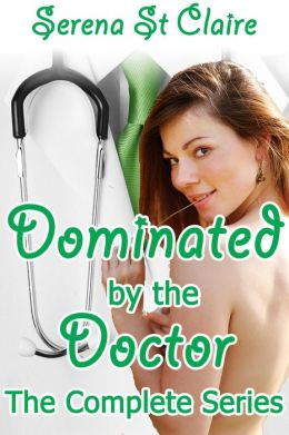 Dominated by the Doctor - The Complete 3 Story Bundle (Doctor Patient BDSM Erotica Series)