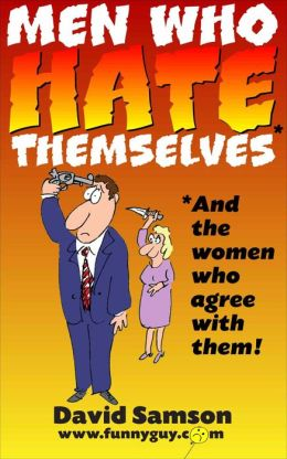 MEN WHO HATE THEMSELVES - And The Women Who Agree With Them!
