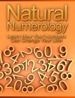 Natural Numerology: Learn How Your Numbers Can Change Your Life!
