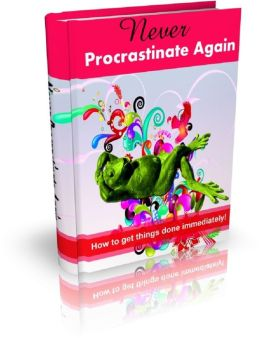 Never Procrastinate Again: How to get things done immediately!