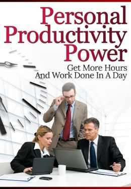 Personal Productivity Power: Get More Hours And Work Done In A Day