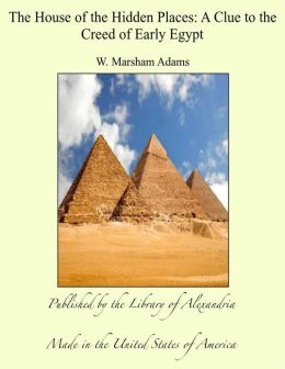 The House of the Hidden Places: A Clue to the Creed of Early Egypt