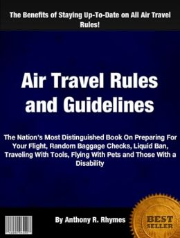 Air Travel Rules and Guidelines: The Nation's Most Distinguished Book On Preparing For Your Flight, Random Baggage Checks, Liquid Ban, Traveling With Tools, Flying With Pets and Those With a Disability