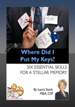 Where Did I Put My Keys - Six Essential Skills for a Stellar Memory
