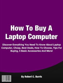 How To Buy A Laptop Computer: Discover Everything You Need To Know About Laptop Computer, Cheap, Best, How To Buy, How To Choose, Guide, Tips For Buying, 5 Basic Accessories And More!