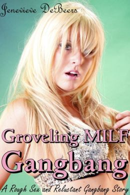 Groveling MILF Gangbang (A Rough Sex and Reluctant Gangbang Story)