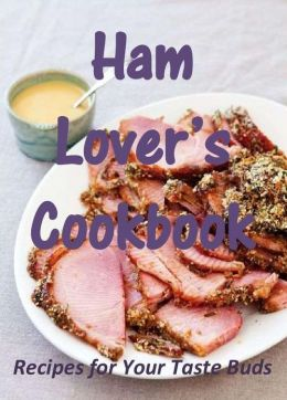 Ham Lover's Cookbook: Recipes for Your Taste Buds