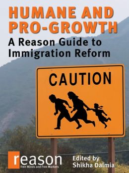 Humane and Pro-Growth: A Reason Guide to Immigration Reform