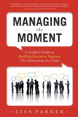 Managing the Moment: A Leader's Guide to Building Executive Presence One Interaction at a Time
