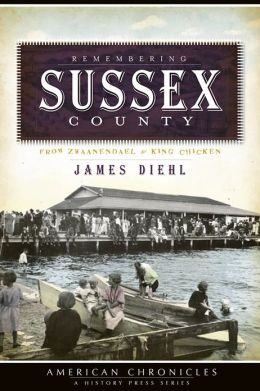 Remembering Sussex County (DE): From Zwaanendael to King Chicken (American Chronicles)