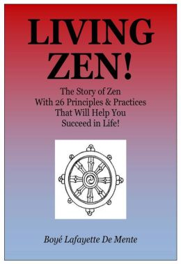 LIVING ZEN! The Story of Zen With 26 Principles & Practices That Will Help You Succeed in Life!