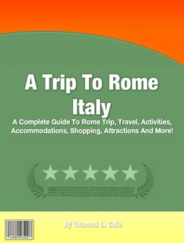 A Trip To Rome Italy: A Complete Guide To Rome Trip, Travel, Activities, Accommodations, Shopping, Attractions And More!