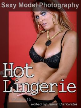 Sexy Model Photography: Hot Lingerie, Photos & Pictures of Girls, Babes, Women, & Chicks, Ass, Butts, Breasts, Boobs, & Tits in Panties, Bras, and Underwear, Vol. 15