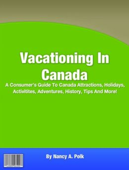 Vacationing In Canada: A Consumer's Guide To Canada Attractions, Holidays, Activitites, Adventures, History, Tips And More!
