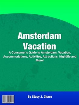 Amsterdam Vacation: A Consumer's Guide to Amsterdam, Vacation, Accommodations, Activities, Attractions, Nightlife and More!
