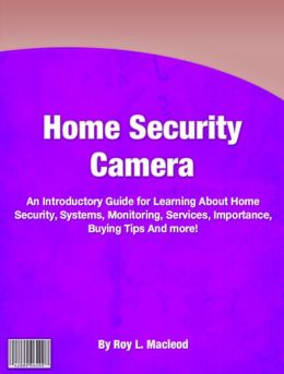 Home Security Camera: An Introductory Guide for Learning About Home Security, Systems, Monitoring, Services, Importance, Buying Tips And more!