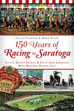 150 Years of Racing in Saratoga: Little Known Stories and Facts From America's Most Historic Racing City