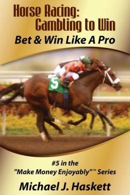 Horse Racing: Gambling to Win: Bet & Win Like a Pro