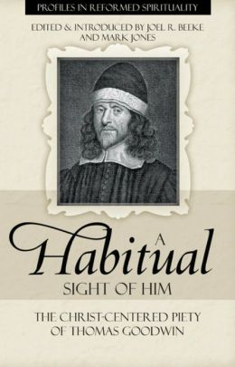 A Habitual Sight of Him: The Christ-Centered Piety of Thomas Goodwin