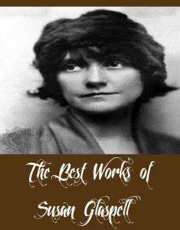The Best Works of Susan Glaspell (6 The Best Works of Susan Glaspell Including Fidelity, Lifted Masks, Plays by Susan Glaspell, The Glory of the Conquered, The Visioning, And More)