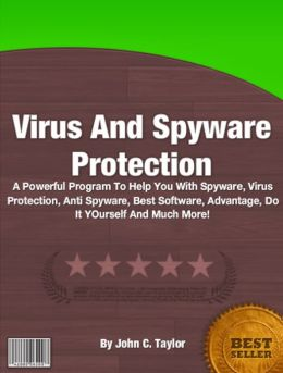 Virus And Spyware Protection: A Powerful Program To Help You With Spyware, Virus Protection, Anti Spyware, Best Software, Advantage, Do It YOurself And Much More!