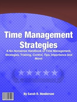 Time Management Strategies: A No-Nonsense Handbook of Time Management, Strategies, Training, Control, Tips, Importance And More!