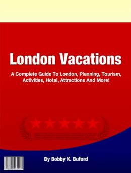London Vacations: A Complete Guide To London, Planning, Tourism, Activities, Hotel, Attractions And More!